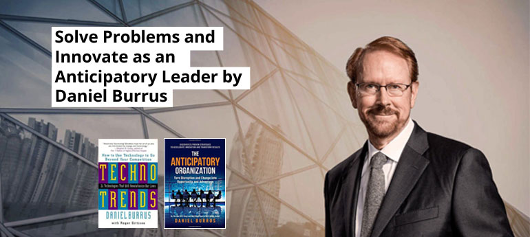 Solve Problems and Innovate as an Anticipatory Leader by Daniel Burrus